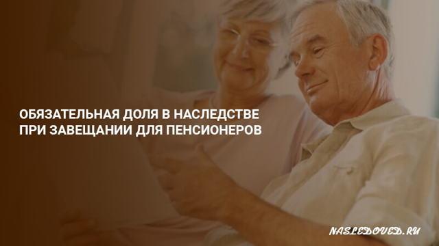 Обязательная доля в наследстве по закону для пенсионеров